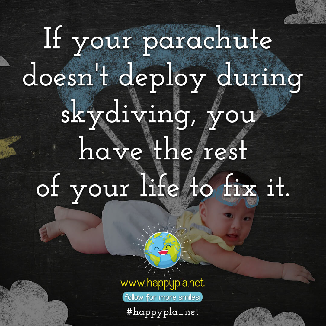 If your parachute doesn't deploy during skydiving, you have the rest of your life to fix it.