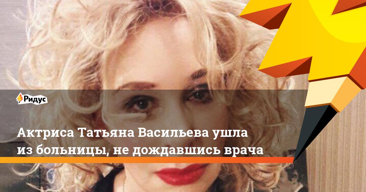 Актриса Татьяна Васильева ушла из больницы, не дождавшись врача