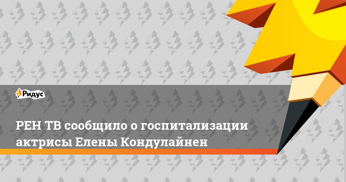 РЕН ТВ сообщило о госпитализации актрисы Елены Кондулайнен