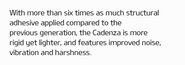 With more than six times as much structural adhesive applied compared to the previous generation, the Cadenza is more rigid yet lighter, and features improved noise, vibration and harshness.