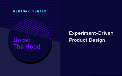 Under the Hood Webinar Series: Experiment-Driven Product Design