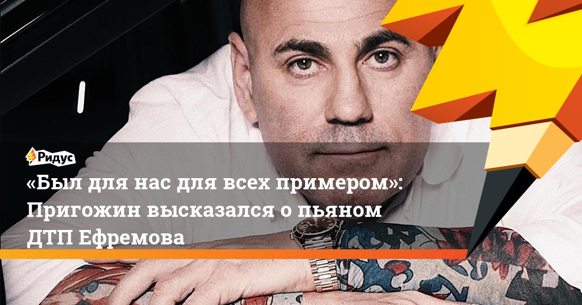 «Был для нас для всех примером»: Пригожин высказался опьяном ДТП Ефремова