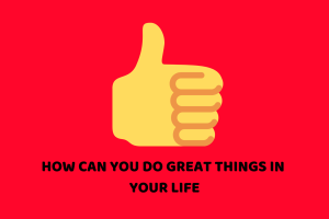 HOW CAN YOU DO GREAT THINGS IN LIFE ?