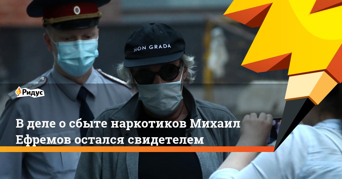 В деле о сбыте наркотиков Михаил Ефремов остался свидетелем