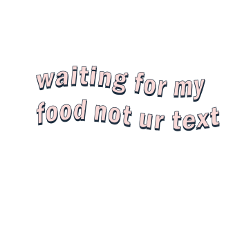waiting for my food not ur text
