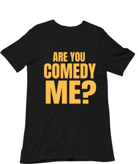 ARE YOU COMEDY ME?