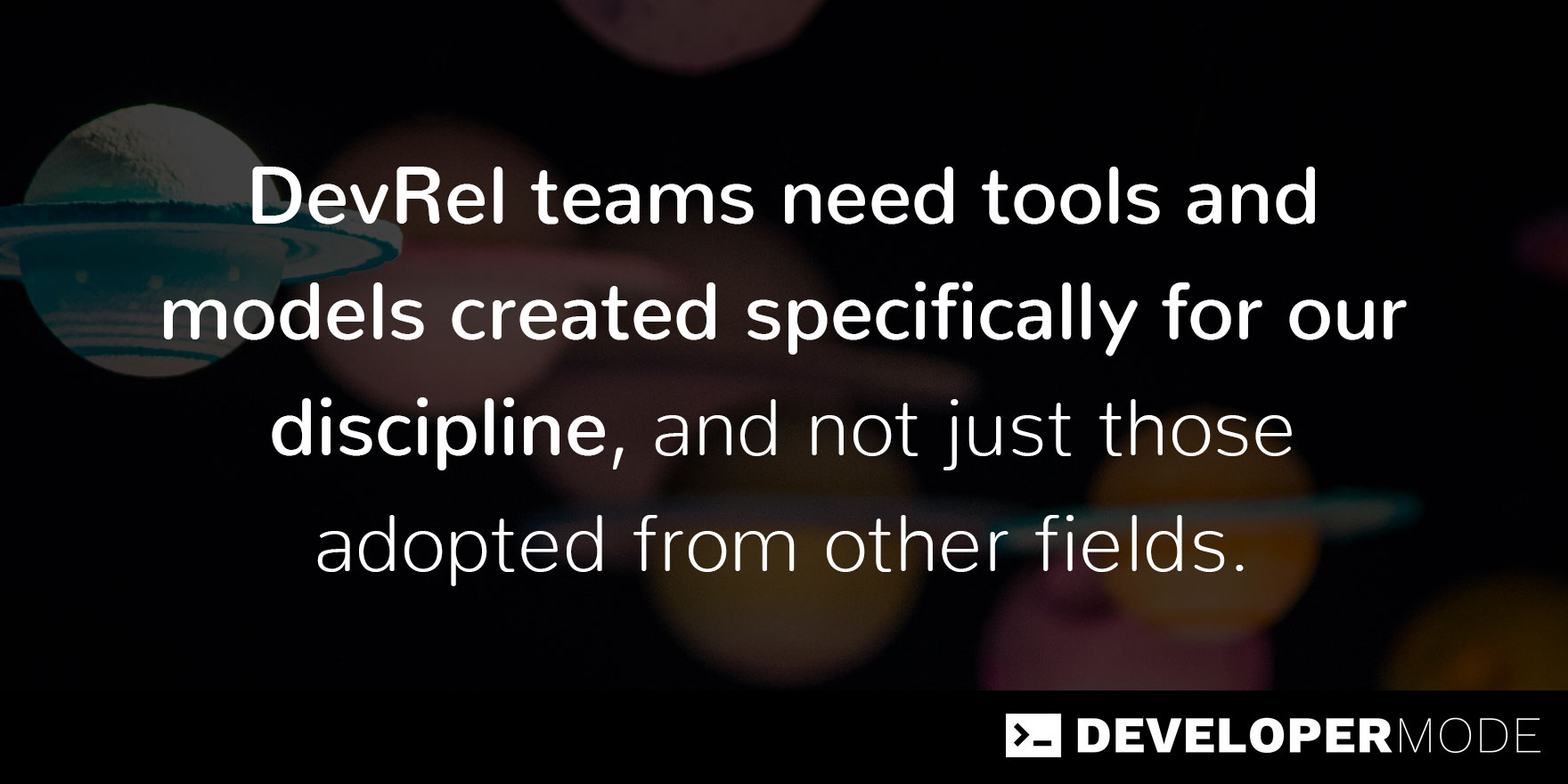 Quote text that says DevRel teams need tools and models created specifically for our discipline, and not just those adopted from other fields.
