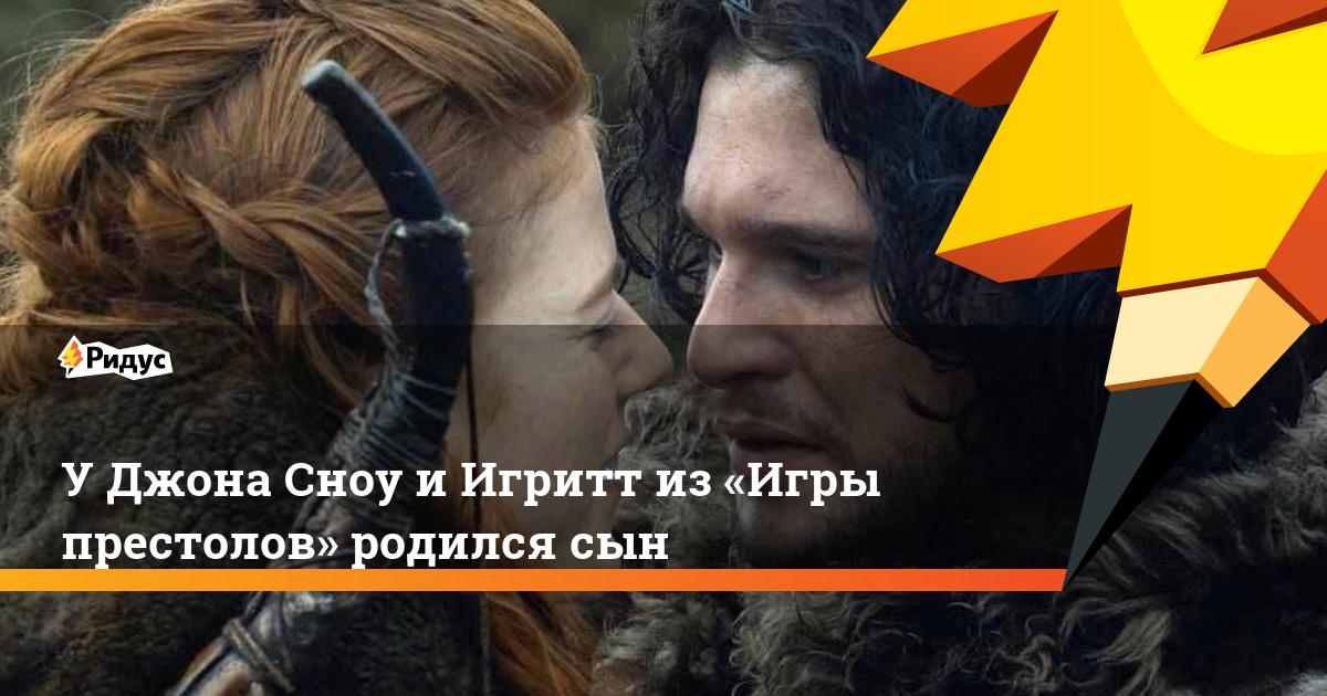 УДжона Сноу иИгритт из«Игры престолов» родился сын