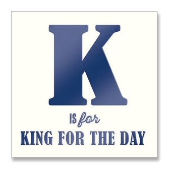 K is for King For The Day