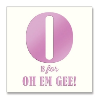 O is for Oh Em Gee!