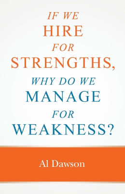 Al Dawson: If We Hire For Strengths, Why Do We Manage For Weakness?