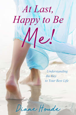 Diane Houde: At Last, Happy to Be Me! Understanding the Key to Your Best Life