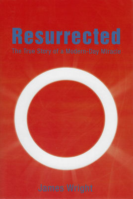 James Wrightk: Resurrected: The True Story of a Modern-Day Miracle