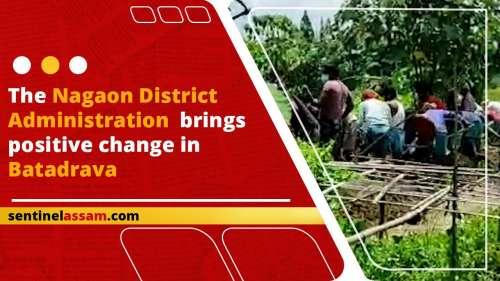 The Nagaon district administration brings positive change in Batadrava