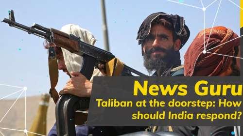 News Guru| Taliban at the doorstep: How should India respond?