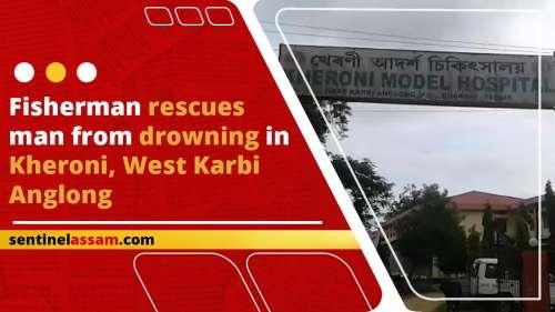 Fisherman rescues man from drowning in Kheroni, West Karbi Anglong
