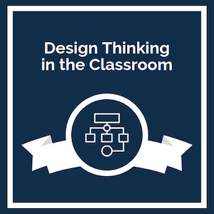Design Thinking in the Classroom
