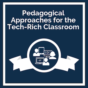 Pedagogical Approaches for the Tech Rich Classroom