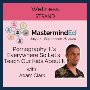 Pornography: It's Everywhere so Let's Teach our Kids about it with Adam Clark