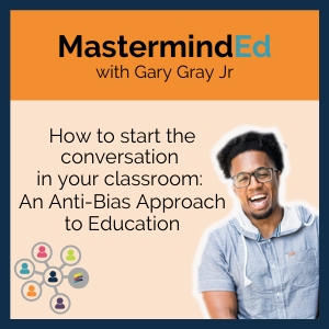 *MastermindEd Inclusion: How to start the conversation in your classroom: An Anti-Bias Approach to Education with Gary Gary