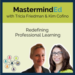 MastermindEd: Redefining Professional Learning with Tricia Friedman & Kim Cofino