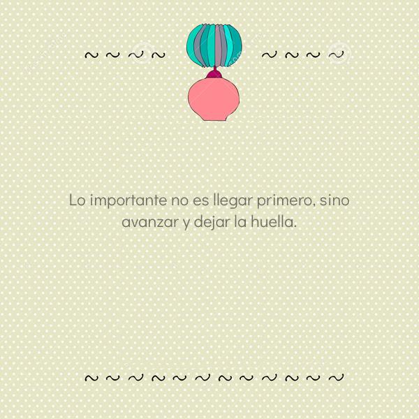 Frases de la Vida - Lo importante no es llegar primero, sino avanzar y dejar la huella.