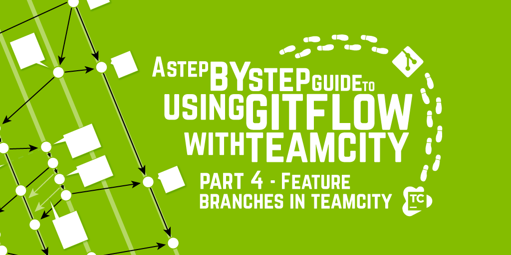 A Step by Step Guide to using GitFlow with TeamCity – Part 4 – Feature Branches in TeamCity