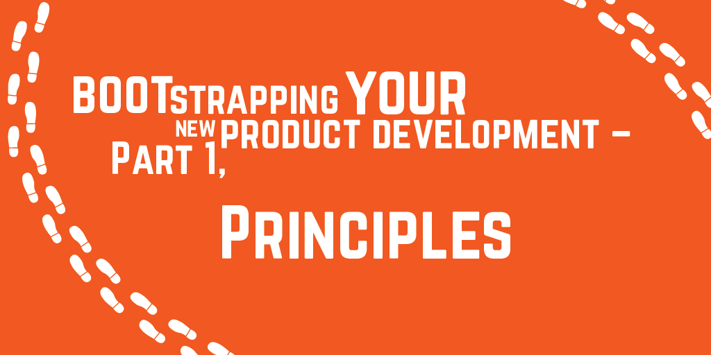 Step-by-step guide to bootstrapping your new product development - Part 1, Principles
