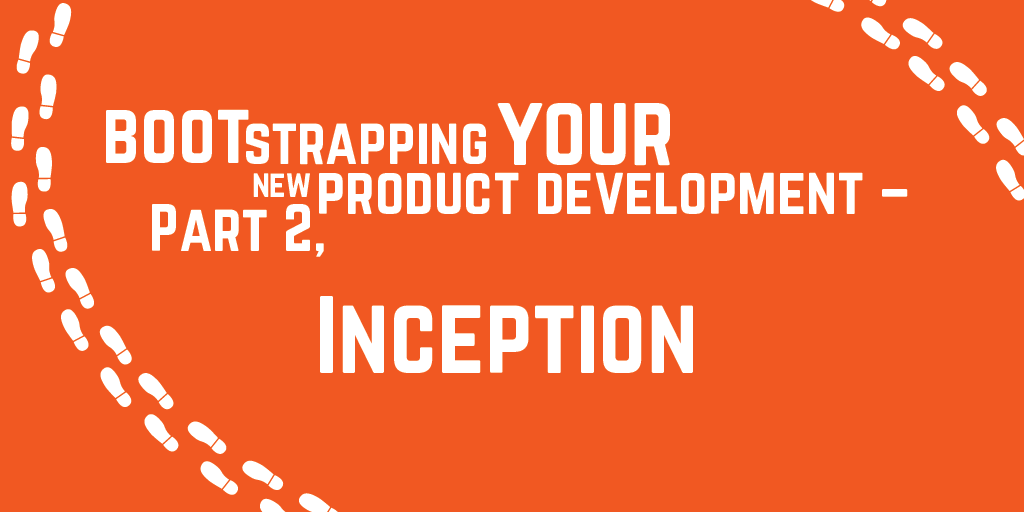 Step-by-step guide to bootstrapping your new product development - Part 2, Inception