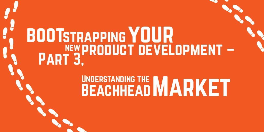Step-by-step guide to bootstrapping your new product development – Part 3, Understanding the Beachhead Market