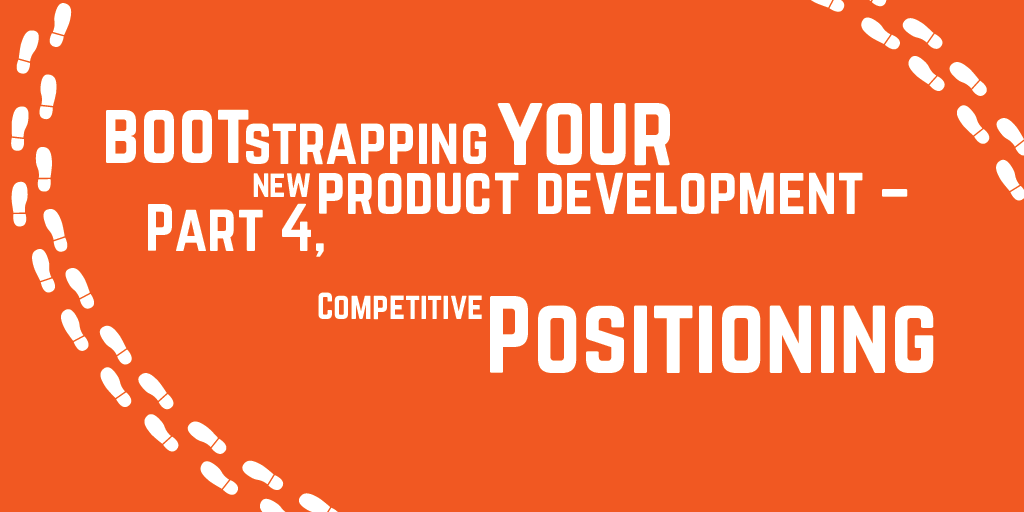 Step-by-step guide to bootstrapping your new product development – Part 4, Competitive Positioning
