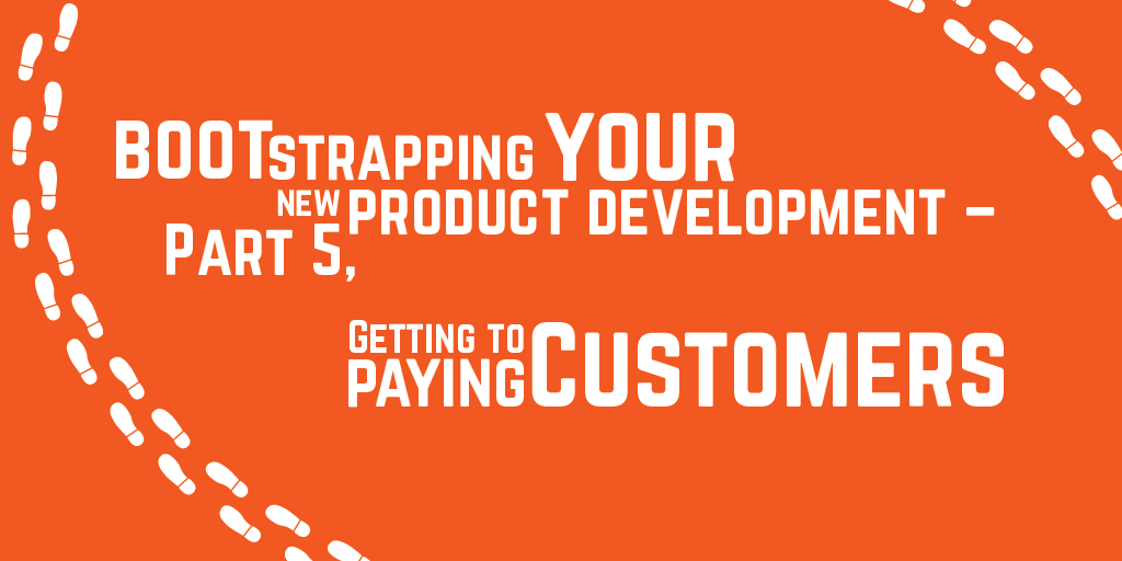 Step-by-step guide to bootstrapping your new product development – Part 5, Getting to paying customers