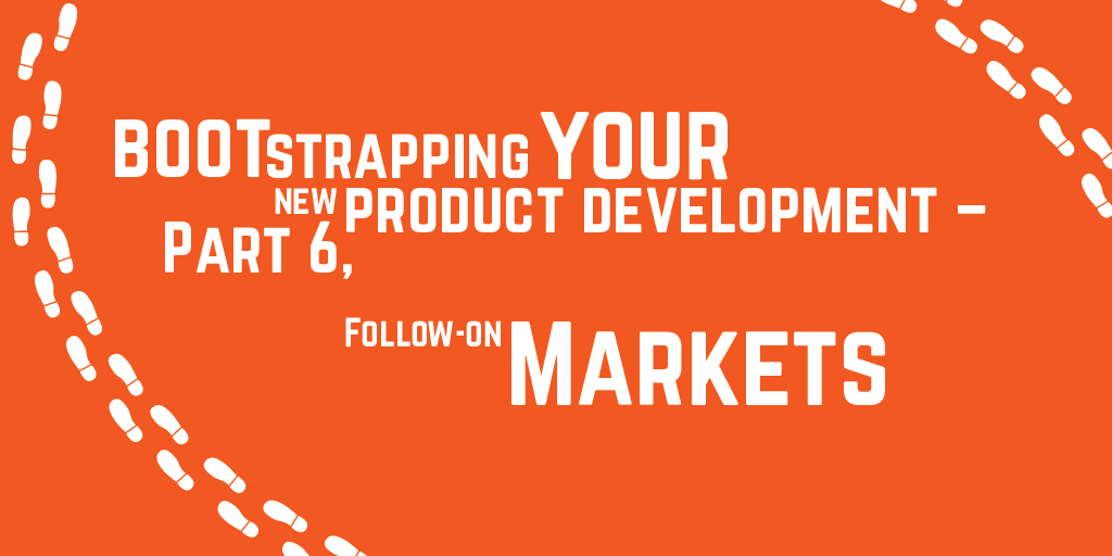Step-by-step guide to bootstrapping your new product development – Part 6, Follow on markets