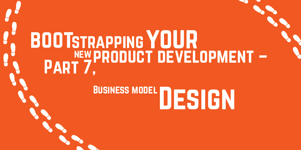 Step-by-step guide to bootstrapping your new product development – Part 7, Business model design