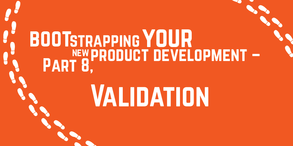Step-by-step guide to bootstrapping your new product development – Part 8, Validation