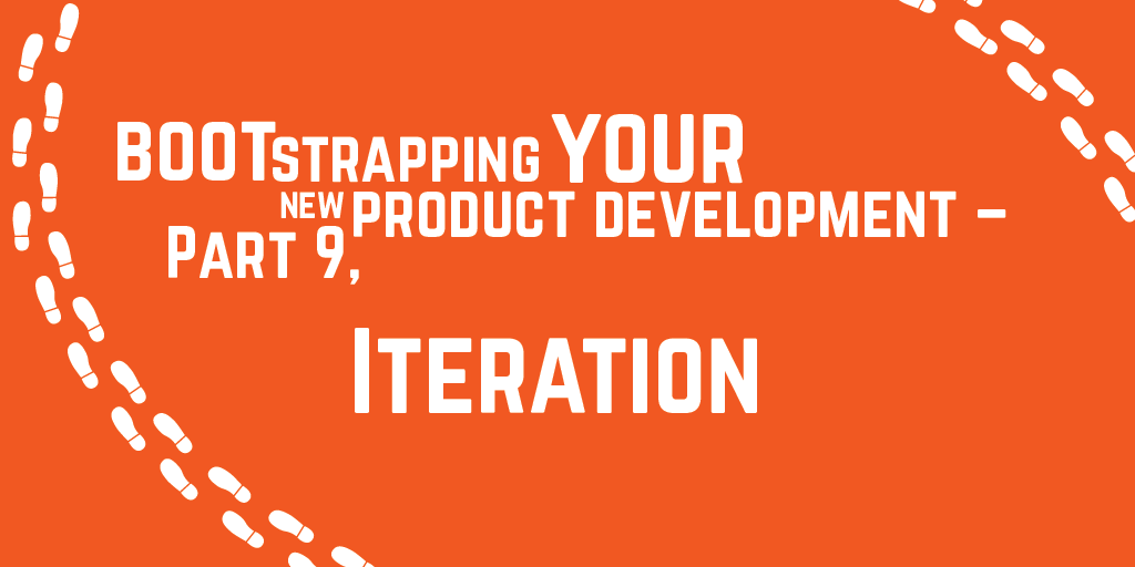 Step-by-step guide to bootstrapping your new product development – Part 9, Iteration