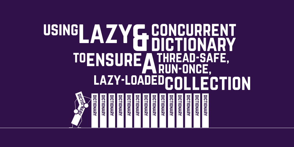 Using Lazy and ConcurrentDictionary to ensure a thread-safe, run-once, lazy-loaded collection