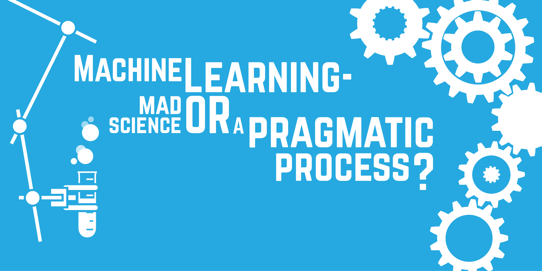 Machine Learning - mad science or a pragmatic process?