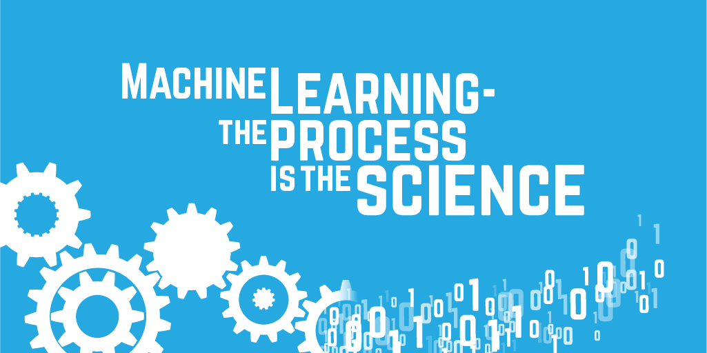 Machine Learning - the process is the science
