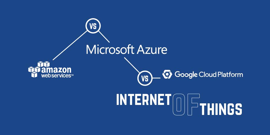 AWS vs Azure vs Google Cloud Platform - Internet of Things