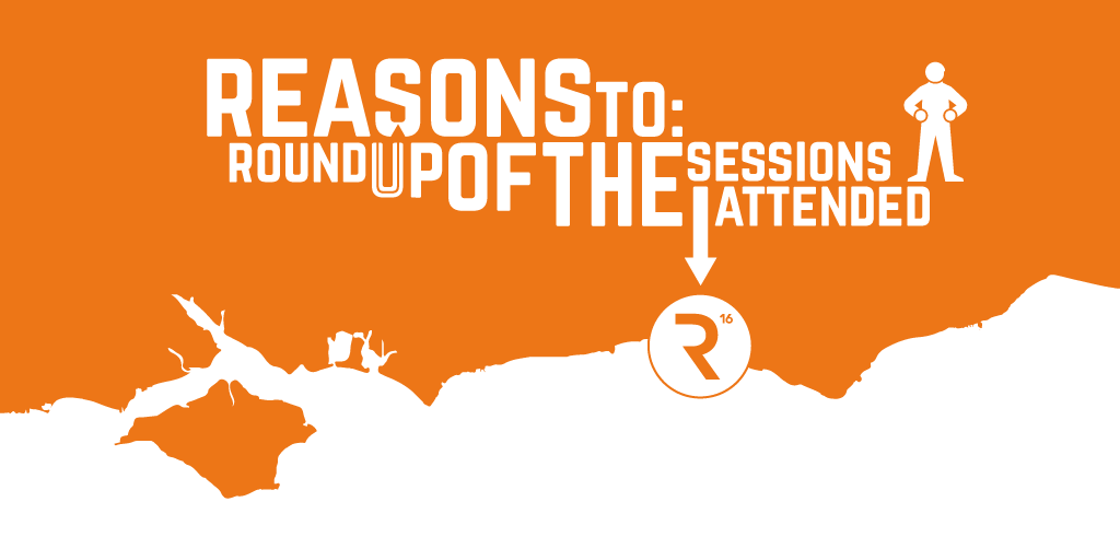 Reasons to: Round up of the Sessions I Attended