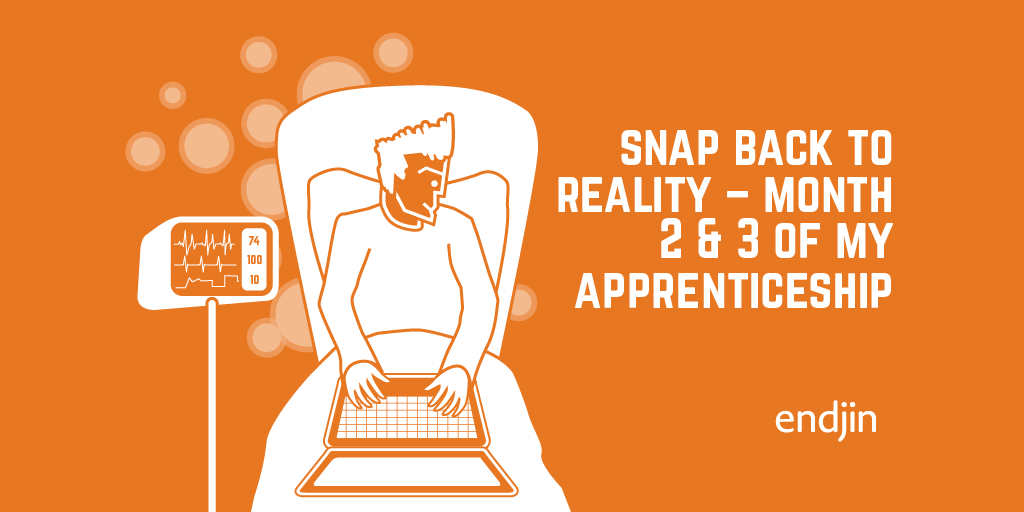 Snap Back to Reality – Month 2 & 3 of my Apprenticeship