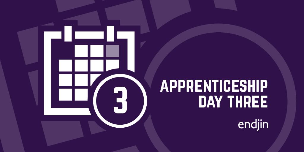 Apprenticeship Day 3