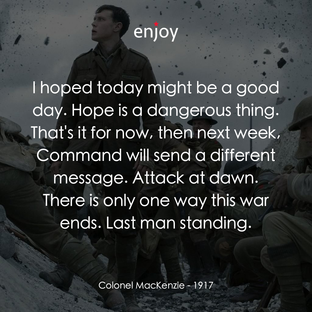 Colonel MacKenzie: I hoped today might be a good day. Hope is a dangerous thing. That's it for now, then next week, Command will send a different message. Attack at dawn. There is only one way this war ends. Last man standing.