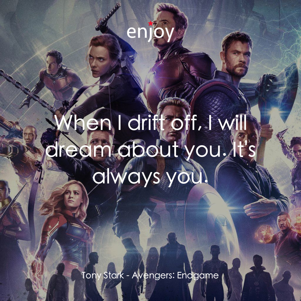 Tony Stark: When I drift off, I will dream about you. It's always you.