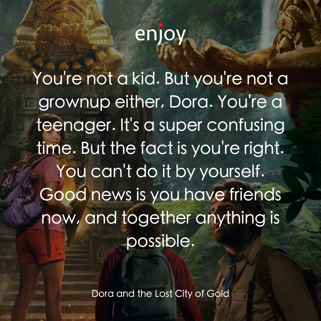 You're not a kid. But you're not a grownup either, Dora. You're a teenager. It's a super confusing time. But the fact is you're right. You can't do it by yourself. Good news is you have friends now, and together anything is possible.