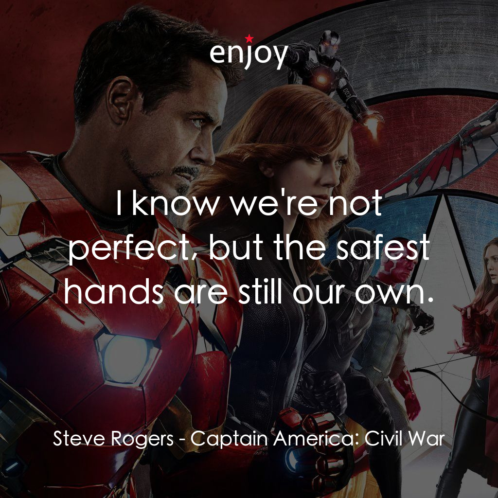 Steve Rogers: I know we're not perfect, but the safest hands are still our own.