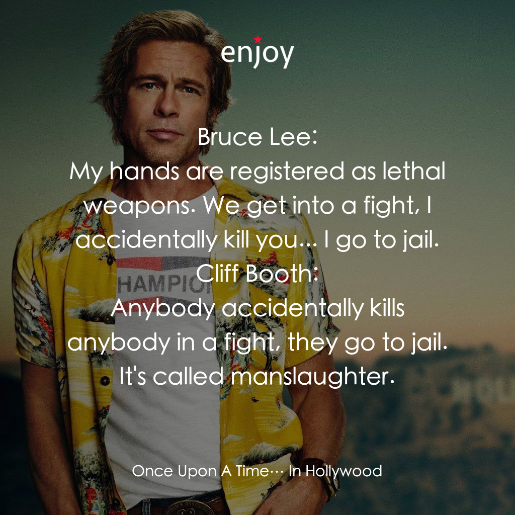 Bruce Lee: My hands are registered as lethal weapons. We get into a fight, I accidentally kill you... I go to jail.<br/>Cliff Booth: Anybody accidentally kills anybody in a fight, they go to jail. It's called manslaughter.
