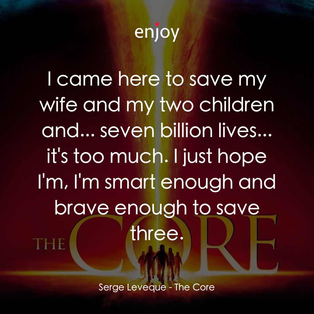 Serge Leveque: I came here to save my wife and my two children and... seven billion lives... it's too much. I just hope I'm, I'm smart enough and brave enough to save three.