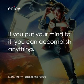 Marty McFly: If you put your mind to it, you can accomplish anything.